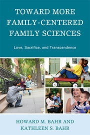 Toward More Family-Centered Family Sciences - Love, Sacrifice, and Transcendence ebook by Howard M. Bahr,Kathleen S. Bahr