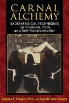 Carnal Alchemy - Sado-Magical Techniques for Pleasure, Pain, and Self-Transformation ebook by Stephen E. Flowers, Ph.D., Crystal Dawn Flowers