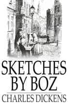 Sketches by Boz - Illustrative of Everyday Life and Everyday People ebook by Charles Dickens