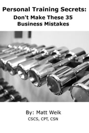 Personal Training Secrets: Don't Make These 35 Business Mistakes ebook by Matt Weik