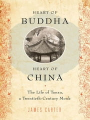 Heart of Buddha, Heart of China - The Life of Tanxu, a Twentieth Century Monk ebook by James Carter