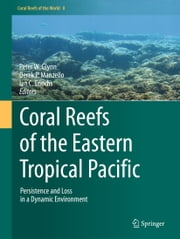 Coral Reefs of the Eastern Tropical Pacific - Persistence and Loss in a Dynamic Environment ebook by Derek P. Manzello,Ian C. Enochs,Peter W Glynn