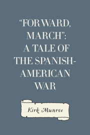 """Forward, March"": A Tale of the Spanish-American War ebook by Kirk Munroe"