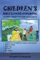 CHILDREN'S BIBLE STORIES WORKBOOK - STORIES FROM THE NEW TESTAMENT ebook by Claudette Francis