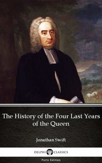 The History of the Four Last Years of the Queen by Jonathan Swift - Delphi Classics (Illustrated) ebook by Jonathan Swift