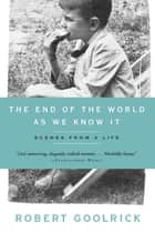 The End Of The World As We Know It: Scenes From A Life ebook by Robert Goolrick