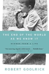 The End Of The World As We Know It: Scenes From A Life - Scenes from a Life ebook by Robert Goolrick