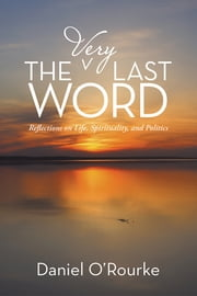 The Very Last Word - Reflections on Life, Spirituality, and Politics ebook by Daniel O'Rourke