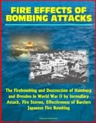 Fire Effects of Bombing Attacks: The Firebombing and Destruction of Hamburg and Dresden in World War II by Incendiary Attack, Fire Storms, Effectiveness of Barriers, Japanese Fire Bombing ebook by Progressive Management