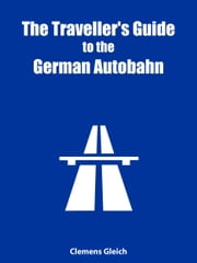 The Traveller's Guide to the German Autobahn - How to (legally) go top speed on the Autobahn ebook by Clemens Gleich
