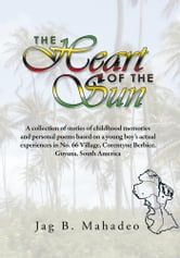 The Heart of the Sun - A collection of stories of childhood memories and personal poems based on a young boy's actual experiences in No. 66 Village, ebook by Jag B. Mahadeo