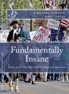 FUNDAMENTALLY INSANE: Don't Let THE TEA PARTY Movement Destroy America ebook by Raymond Sturgis