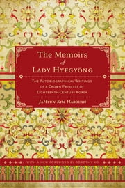 The Memoirs of Lady Hyegyong - The Autobiographical Writings of a Crown Princess of Eighteenth-Century Korea ebook by JaHyun Kim Haboush