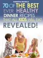 Kids Recipes Book: 70 Of The Best Ever Dinner Recipes That All Kids Will Eat....Revealed! ebook by Samantha Michaels
