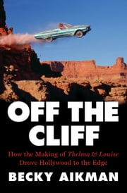 Off the Cliff - How the Making of Thelma & Louise Drove Hollywood to the Edge ebook by Kobo.Web.Store.Products.Fields.ContributorFieldViewModel