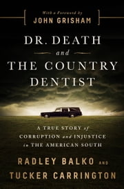 Dr. Death and the Country Dentist - A True Story of Corruption and Injustice in the American South ebook by Radley Balko, Tucker Carrington, John Grisham