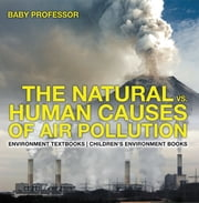 The Natural vs. Human Causes of Air Pollution : Environment Textbooks | Children's Environment Books ebook by Baby Professor