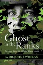 Ghost in the Ranks - Forgotten Voices & Military Mental Health ebook by John J. Whelan