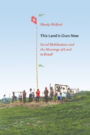 This Land Is Ours Now - Social Mobilization and the Meanings of Land in Brazil ebook by Wendy Wolford