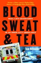 Blood, Sweat, and Tea: Real-Life Adventures in an Inner-City Ambulance ebook by Tom Reynolds