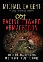 Racing Toward Armageddon - The Three Great Religions and the Plot to End the World 電子書籍 by Michael Baigent