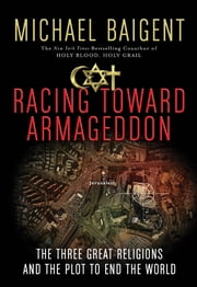 Racing Toward Armageddon - The Three Great Religions and the Plot to End the World ebook by Michael Baigent