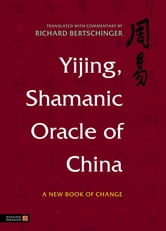Yijing, Shamanic Oracle of China - A New Book of Change ebook by Richard Bertschinger