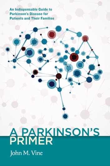 A Parkinson's Primer - An Indispensable Guide to Parkinson's Disease for Patients and Their Families ebook by John M. Vine