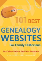 101 Best Genealogy Websites for Family History Research - Top Online Tools to Find Your Ancestors ebook by Editors of Family Tree Magazine
