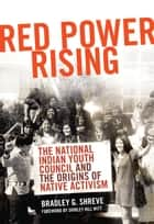 Red Power Rising - The National Indian Youth Council and the Origins of Native Activism ebook by Bradley G. Shreve, Shirley Hill Witt