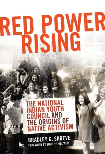 Red Power Rising - The National Indian Youth Council and the Origins of Native Activism ebook by Bradley G. Shreve