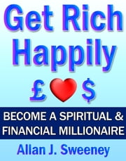 Get Rich Happily: Become a Spiritual & Financial Millionaire ebook by Allan J. Sweeney