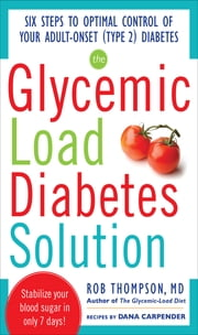 The Glycemic Load Diabetes Solution : Six Steps to Optimal Control of Your Adult-Onset (Type 2) Diabetes: Six Steps to Optimal Control of Your Adult-Onset (Type 2) Diabetes - Six Steps to Optimal Control of Your Adult-Onset (Type 2) Diabetes ebook by Rob Thompson, Dana Carpender