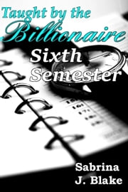 Sixth Semester - Taught by the Billionaire, #6 ebook by Sabrina J. Blake