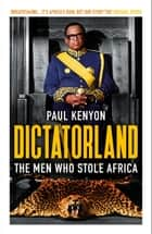 Dictatorland - The Men Who Stole Africa eBook by Paul Kenyon