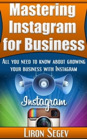 Mastering Instagram For Business: All You Need To Know About Growing Your Business With Instagram ebook by Liron Segev