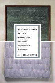 Group Theory in the Bedroom, and Other Mathematical Diversions ebook by Brian Hayes