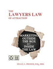 The Lawyers Law of Attraction - Marketing outside the Box but inside the Law ebook by Hillel L. Presser, Esq., MBA