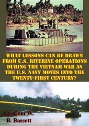 What Lessons Can Be Drawn From U.S. Riverine Operations During The Vietnam War - As The U.S. Navy Moves Into The Twenty-First Century? ebook by Major David J. Spangler