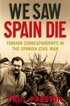 We Saw Spain Die - Foreign Correspondents in the Spanish Civil War ebook by Paul Preston