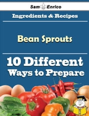 10 Ways to Use Bean Sprouts (Recipe Book) ebook by Rozanne Pendergrass,Sam Enrico