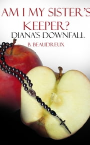Am I My Sister's Keeper? - Diana's Down Fall ebook by B Beaudreux