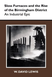 Sloss Furnaces and the Rise of the Birmingham District - An Industrial Epic ebook by W. David Lewis