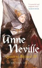 Anne Neville - Queen to Richard III ebook by Michael Hicks