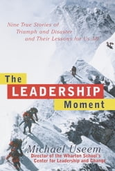 The Leadership Moment - Nine True Stories of Triumph and Disaster and Their Lessons for Us All ebook by Michael Useem
