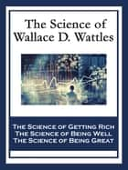 The Science of Wallace D. Wattles ebook by Wallace D. Wattles