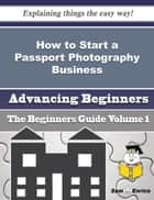 How to Start a Passport Photography Business (Beginners Guide) - How to Start a Passport Photography Business (Beginners Guide) ebook by Luetta Andres