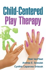 Child-Centered Play Therapy ebook by Andrea E. Sywulak, PhD,Cynthia Caparosa Sniscak, LPC,Louise F. Guerney, PhD, RPT-S,Risë VanFleet, PhD, RPT-S