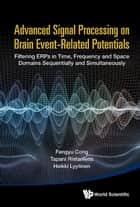 Advanced Signal Processing on Brain Event-Related Potentials - Filtering ERPs in Time, Frequency and Space Domains Sequentially and Simultaneously ebook by Fengyu Cong, Tapani Ristaniemi, Heikki Lyytinen