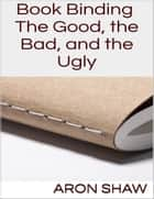 Book Binding: The Good, the Bad, and the Ugly ebook by Aron Shaw